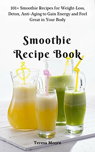Smoothie Recipe Book: 101+ Smoothie Recipes for Weight-Loss, Detox, Anti-Aging to Gain Energy and Feel Great in Your Body (Quick and Easy Natural Food Book 18) (English Edition)