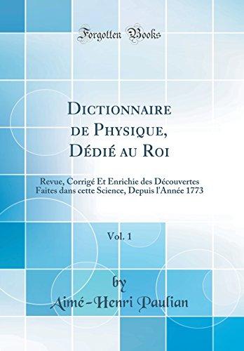 Dictionnaire de Physique, Dédié Au Roi, Vol. 1: Revue, Corrigé Et Enrichie Des Découvertes Faites Dans Cette Science, Depuis l'Année 1773 (Classic Reprint)