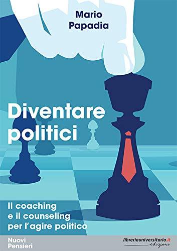 Diventare politici. Il coaching e il counseling per l'?agire politico (Nuovi pensieri) por Mario Papadia