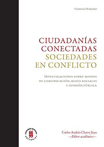 Ciudadanías conectadas. Sociedades en conflicto.: Investigaciones sobre medios de comunicación, redes sociales y opinión públic (Textos de Ciencias Humanas nº 2) por Mr. Carlos Andrés Charry Joya