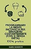 Programmare la Mente Inconscia per Dimagrire costantemente (con o senza dieta): Guida 100% pratica con semplici esercizi per dimagrire mangiando anche senza dieta (Il Segreto dei Centenari)