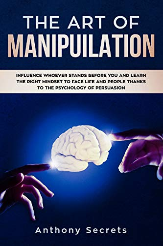 The Art Of Manipulation: Influence Whoever Stands Before You and Learn the Right Mindset to Face Life and People Thanks to the Psychology of Persuasion (English Edition)