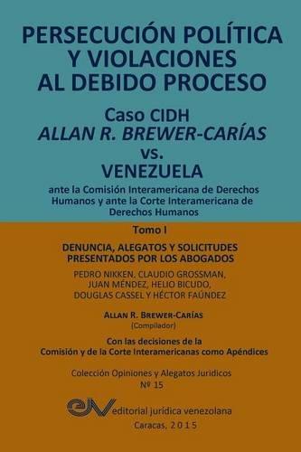 PERSECUCIÓN POLÍTICA Y VIOLACIONES AL DEBIDO PROCESO. Caso CIDH Allan R. Brewer-Carías vs. Venezuela. TOMO I: Alegatos y decisiones