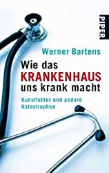 Wie das Krankenhaus uns krank macht: Kunstfehler und andere Katastrophen (Piper Taschenbuch, Band 25466)