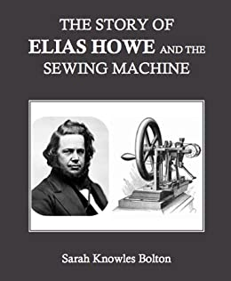 elias howe and the sewing machine Elias howe (1819-1867), american inventor, is credited with designing the first  workable sewing machine, an invention which revolutionized garment and shoe .