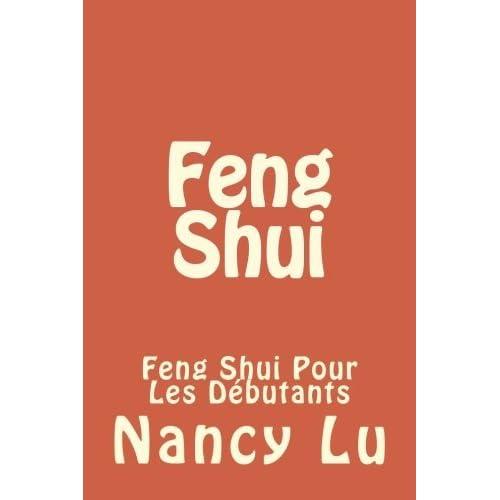 Feng Shui: Feng Shui Pour Les D??butants: Volume 1 (Feng Shui, Yoga, Comment Feng Shui, D??coration, D??corations, Rangement Maison, Rangement) by Nancy Lu (2016-04-14)