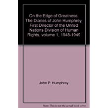 001: On the Edge of Greatness: The Diaries of John Humphrey, First Director of the United Nations Division of Human Rights : 1948-1949 (Fontanus Monograph Series 4)