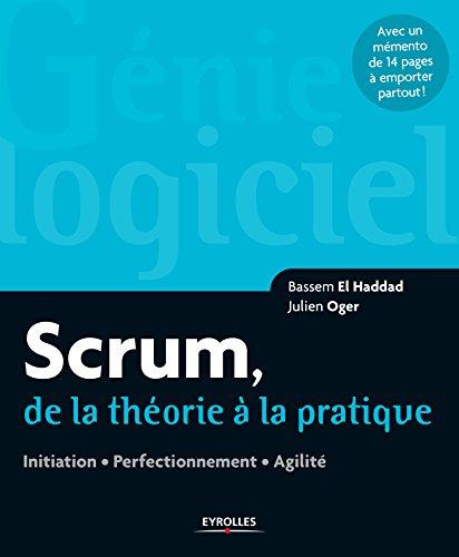 Scrum, de la théorie à la pratique: Initiation - Perfectionnement - Agilité - Avec un mémento de 14 pages (Génie logiciel) par Bassem El Haddad, Julien Oger