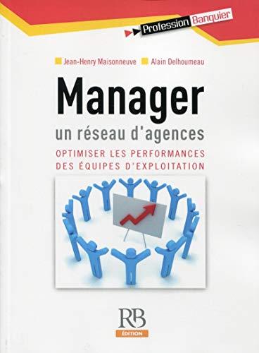 Manager un réseau d'agences: Optimiser les performances des équipes d'exploitation.