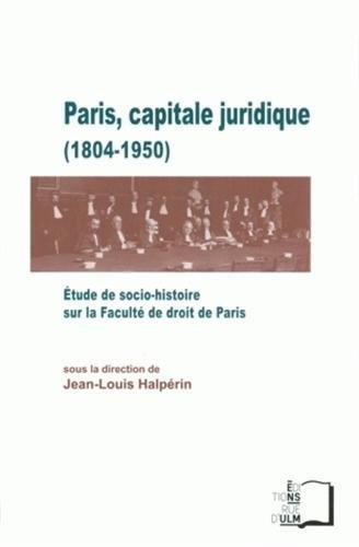 Paris, capitale juridique (1804-1950) : Etude de socio-histoire sur la Faculté de droit de Paris