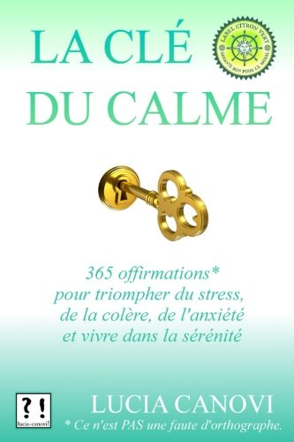 La Clé Du Calme: 365 offirmations pour triompher du stress, de la colère, de l'anxiété et vivre dans la sérénité