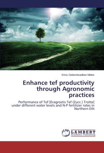 Enhance tef productivity through Agronomic practices: Performance of Tef [Eragrostis Tef (Zucc.) Trotte] under different water levels and N-P fertilizer rates in Northern Eth