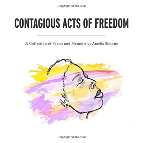 Contagious Acts of Freedom: A Collection of Poems and Memoirs by Amelia Simone