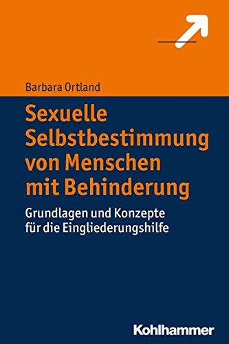 Sexuelle Selbstbestimmung von Menschen mit Behinderung: Grundlagen und Konzepte für die Eingliederungshilfe