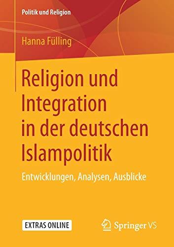 Religion und Integration in der deutschen Islampolitik: Entwicklungen, Analysen, Ausblicke (Politik und Religion)
