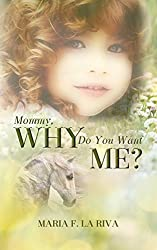 Mommy, Why Do You Want Me? by Maria F. La Riva (2015-12-14)