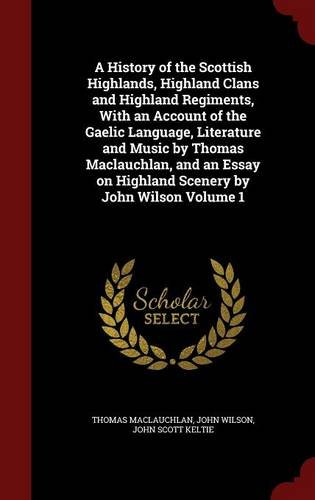 A History of the Scottish Highlands, Highland Clans and Highland Regiments, With an Account of the Gaelic Language, Literature and Music by Thomas ... on Highland Scenery by John Wilson Volume 1