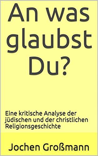 An was glaubst Du?: Eine kritische Analyse der jüdischen und der christlichen Religionsgeschichte