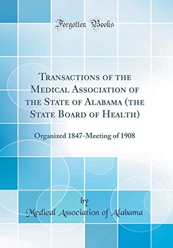 Transactions of the Medical Association of the State of Alabama (the State Board of Health): Organized 1847-Meeting of 1908 (Classic Reprint)