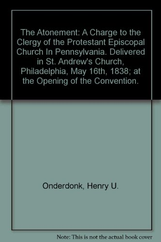 The Atonement: A Charge to the Clergy of the Protestant Episcopal Church In Pennsylvania. Delivered in St. Andrew's Church, Philadelphia, May 16th, 1838; at the Opening of the Convention.