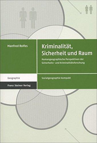 Kriminalität, Sicherheit und Raum: Humangeographische Perspektiven der Sicherheits- und Kriminalitätsforschung (Sozialgeographie kompakt, Band 3)