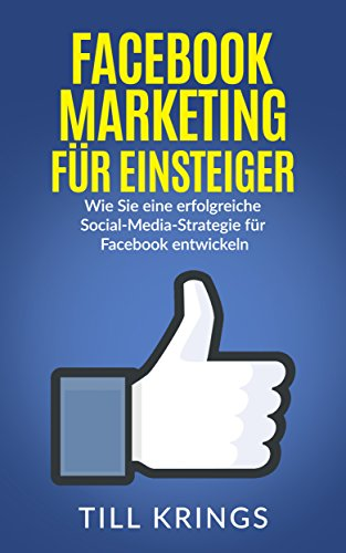 Facebook Marketing: Wie Sie eine erfolgreiche Social-Media-Strategie für Facebook entwickeln (Facebook Marketing, Social Media Marketing)