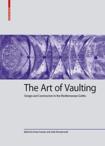 The Art of Vaulting: Design and Construction in the Mediterranean Gothic (Kulturelle und technische Werte historischer Bauten, Band 2)