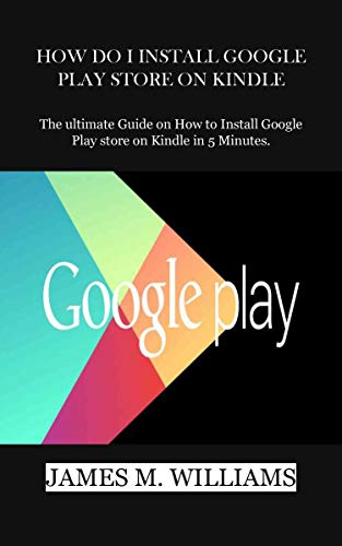 HOW DO I INSTALL GOOGLE PLAY STORE ON KINDLE: The ultimate Guide on How to Install Google Play store on Kindle in 5 Minutes. (English Edition) (Google Download Store)