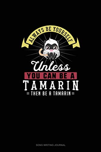 Always Be Yourself Unless You Can Be A Tamarin Then Be A Tamarin: Song Writing Journal