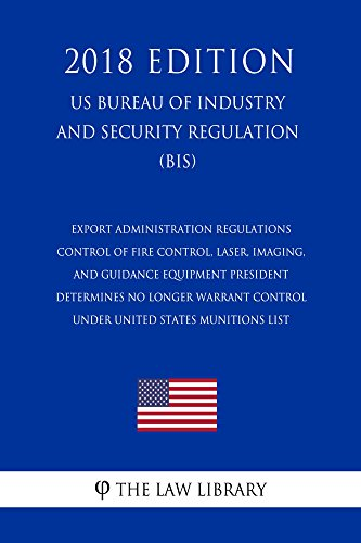 Export Administration Regulations - Control of Fire Control, Laser, Imaging, and Guidance Equipment President Determines No Longer Warrant Control under ... List (US Bureau of Indu (English Edition) -