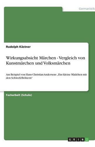"""Wirkungsabsicht Märchen - Vergleich von Kunstmärchen und Volksmärchen: Am Beispiel von Hans Christian Andersens """"Das kleine Mädchen mit den Schwefelhölzern"""""""