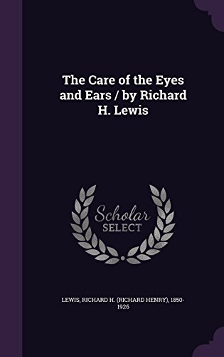 The Care of the Eyes and Ears / By Richard H. (Eye Care)