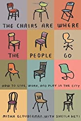 The Chairs Are Where the People Go: How to Live, Work, and Play in the City by Misha Glouberman (2011-07-05)