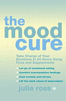 The Mood Cure: Take Charge of Your Emotions in 24 Hours Using Food and Supplements par [Ross, Julia]