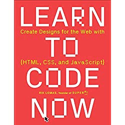 Learn to Code Now: Create Designs for the Web with HTML, CSS, and JavaScript