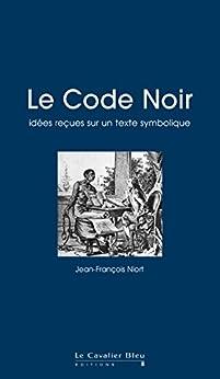 Le Code Noir: idées reçues sur le Code Noir par [Niort, Jean-François]