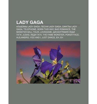 [ LADY GAGA: AL BOMY LADY GAGA, PESNI LADY GAGA, SINGLY LADY GAGA, TELEPHONE, BORN THIS WAY, BAD ROMANCE, THE MONSTER BALL TOUR, LO (RUSSIAN) ] Lady Gaga: Al Bomy Lady Gaga, Pesni Lady Gaga, Singly Lady Gaga, Telephone, Born This Way, Bad Romance, the Monster Ball Tour, Lo (Russian) By Istochnik Wikipedia ( Author ) Sep-2011 [ Paperback ]