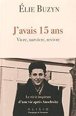 J'avais 15 ans. Vivre, survivre, revivre - Le récit inspirant d'une vie après Auschwitz de Elie Buzyn