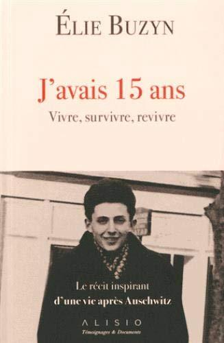 J'avais 15 ans. Vivre, survivre, revivre : Le récit inspirant d'une vie après Auschwitz par Elie Buzyn