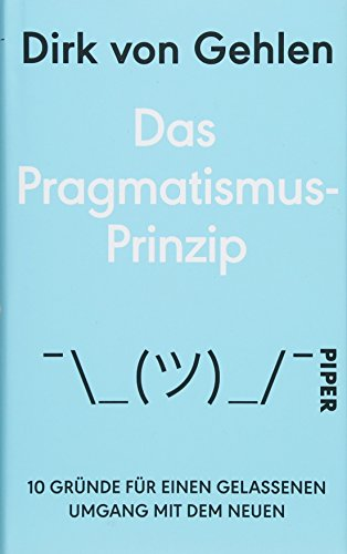 Das Pragmatismus-Prinzip: 10 Gründe für einen gelassenen Umgang mit dem Neuen
