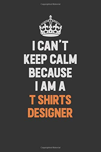 I Can't Keep Calm Because I Am A T shirts designer: Inspirational life quote blank lined Notebook 6x9 matte finish