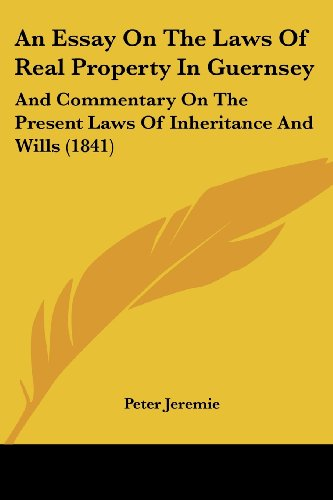 An Essay on the Laws of Real Property in Guernsey: And Commentary on the Present Laws of Inheritance and Wills (1841)