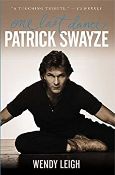 Patrick Swayze: One Last Dance by [Leigh, Wendy]