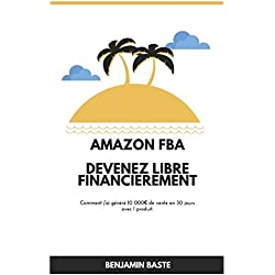 Amazon FBA - Deuxième Édition Devenez Libre Financièrement Deuxième Édition: Comment j'ai généré plus de 10 000€ de ventes avec mon premier produit