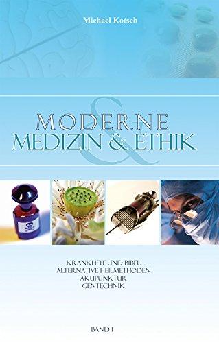 Moderne Medizin & Ethik - Band 1: Krankheit und Bibel - Alternative Heilmethoden - Akupunktur - Gentechnik