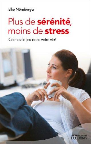 Plus de sérénité, moins de stress (éd. 2013): Calmez le jeu dans votre vie !