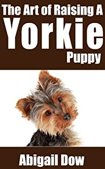 The Art of Raising A Yorkie Puppy: From Puppyhood to Adult Dog (The Art of Raising Puppies From Puppyhood to Adult Dog) (English Edition) di [Dow, Abigail]