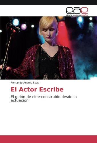 El Actor Escribe: El guión de cine construido desde la actuación por Fernando Andrés Saad