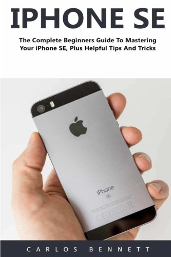 iPhone SE (Booklet): The Complete Beginners Guide To Mastering Your iPhone SE, Plus Helpful Tips And Tricks!