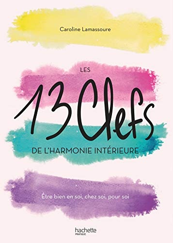 Les 13 clefs de l'harmonie intérieure: Être bien en soi, chez soi, pour soi par  Caroline Lamassoure